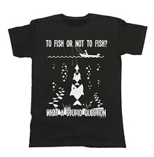 To Fish Or Not To Fish? What A Stupid Question T-Shirt Mens Ladies Unisex Fit