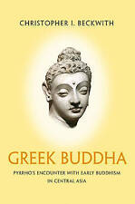 Greek Buddha: Pyrrho's Encounter with Early Buddhism in Central Asia by Christop