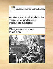 A catalogue of minerals in the museum of Anderson's Institution, Glasgow. by An