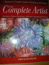 Complete Artist: A Beginner's Guide to Painting and Drawing By Ken Howard