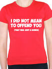 I DID NOT MEAN TO OFFEND YOU - Humorous / Funny / Novelty Themed Womens T-Shirt