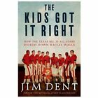The Kids Got It Right : How the Texas All-Stars Kicked down Racial Walls by Jim