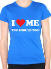 I LOVE ME YOU SHOULD TOO - Humorous / Novelty / Fun Themed Womens T-Shirt