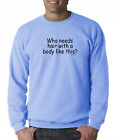 Oneliner crewneck SWEATSHIRT Who Needs Hair With A Body Like This