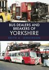 Bus Dealers and Breakers of Yorkshire by Keith A. Jenkinson 9781445674926