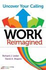 Work Reimagined : Unlocking Your Purpose by Richard J. Leider and David...