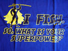 NEW FUNNY FISHING TSHIRT - I Fish!  So what is your superpower!