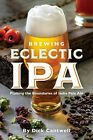 Brewing Eclectic IPA: Pushing the Boundaries of India Pale Ale by Cantwell, Dick