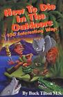 How to Die in the Outdoors : 100 Interesting Ways by Buck Tilton