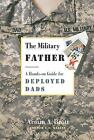 The Military Father : A Hands-On Guide for Deployed Dads by Armin A. Brott