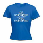 Im Not Satisfied Until Youre Not Satisfied WOMENS T-SHIRT Funny Gift birthday