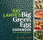 Ray Lampe'S Big Green Egg Cookbook: Grill Smoke Bake & Roast