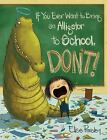 If You Ever Want to Bring an Alligator to School, Don't! by Elise Parsley c2015