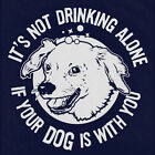 New IT'S NOT DRINKING ALONE IF YOUR DOG IS WITH YOU Hoodie, Hooded Sweatshirt