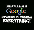 Unless Your Name Is Google Stop Acting Like You F*ckin Know Everything Funny Tee