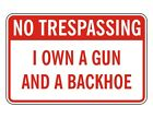 No Trespassing - I Own A Gun & Backhoe Funny Sign / 9x14 PVC Trespass Posted