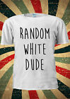 Random White Dude Swag Dope Hipster Fashi T Shirt Vest Top Men Women Unisex 2074
