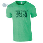 Born to Play Golf Forced to Work Mens Funny T-Shirt Birthday Gift Idea