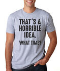 THAT'S A HORRIBLE IDEA WHAT TIME funny college humor party yolo T-Shirt
