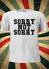 Sorry Not Sorry Tumblr Funny T-shirt Vest Top Men Women Unisex 1921