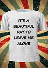 It's A Beautiful Day To Leave Me Alone T-shirt Vest Top Men Women Unisex 2007