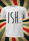 ISH. Ish Funny Tumblr Instagram T-shirt Vest Top Men Women Unisex 2030