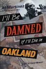 I'LL BE DAMNED IF I'LL DIE IN OAKLAND: A SORT OF TRAVEL MEMOIR By Al NEW