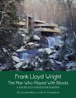 FRANK LLOYD WRIGHT: MAN WHO PLAYED WITH BLOCKS, A SHORT By Pia Licciardi Abate