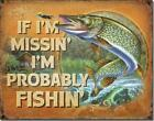 If I'm Missin I'm Probably Fishin Fishing Humorous Funny Pike Tin Metal Sign