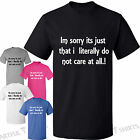 Im sorry its just that i literally do not care Mens Womens T-Shirts S,M,L,XL,XXL