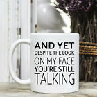 Coffee Mug - Funny Quote - And yet despite the look on my face you're still talk
