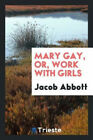 Mary Gay, Or, Work with Girls by Jacob Abbott.