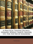 A Practical Treatise On Mill-Gearing, Wheels, Shafts, Riggers, Etc: For the Use