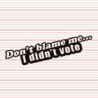 Dont Blame Me I Didn't Vote Decal Sticker Funny Meme Car Window Bumper Laptop