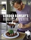 Gordon Ramsay's Healthy Appetite : 125 Super-Fresh Recipes for a High-Energy...