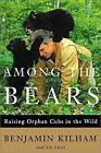 Among the Bears : Raising Orphan Cubs in the Wild by Kilham, Benjamin -ExLibrary