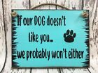 DOG Sign Humor IF OUR DOG DOESN'T LIKE YOU, WE WON'T EITHER Wood Funny Pet 6x8