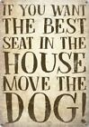 IF YOU WANT THE BEST SEAT IN THE HOUSE MOVE THE DOG - METAL PLAQUE TIN SIGN 1304