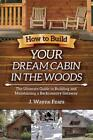 How to Build Your Dream Cabin in the Woods: The Ultimate Guide to Building and M