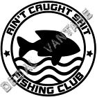 Ain't Caught Sh*t Fishing Club Vinyl Sticker Decal Boat - Choose Size Color