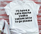 I'll Have a Cafe Mocha, Vodka, Valium Latte To Go Please Men's & Women's White S