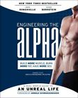 Engineering the Alpha : A Real World Guide to an Unreal Life: Build More Musc...