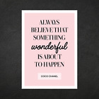 Coco Chanel - Always Believe... Beauty Posters Wall Art Decor Prints - A5 A4 A3