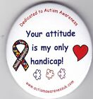 Autism Button Badges, Your attitude is my only handicap