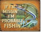 Probably Fishin If I'm missin fishing missing TIN SIGN funny cabin decor DS#2239