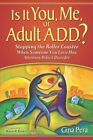Is It You, Me, or Adult A.D.D.? Stopping the Roller Coaster When Someone You Lov