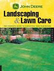 John Deere Landscaping & Lawn Care: The Complete Guide to a Beautiful Yard Year-