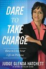 Dare to Take Charge: How to Live Your Life on Purpose by Glenda Hatchett
