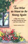 Too Wise to Want to Be Young Again: A Perspective on H... by Josefowitz, Natasha