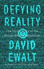 Defying Reality: The Inside Story of the Virtual Reality Revolution by Ewalt, D